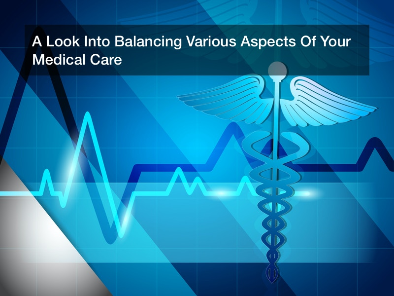 A Look Into Balancing Various Aspects Of Your Medical Care