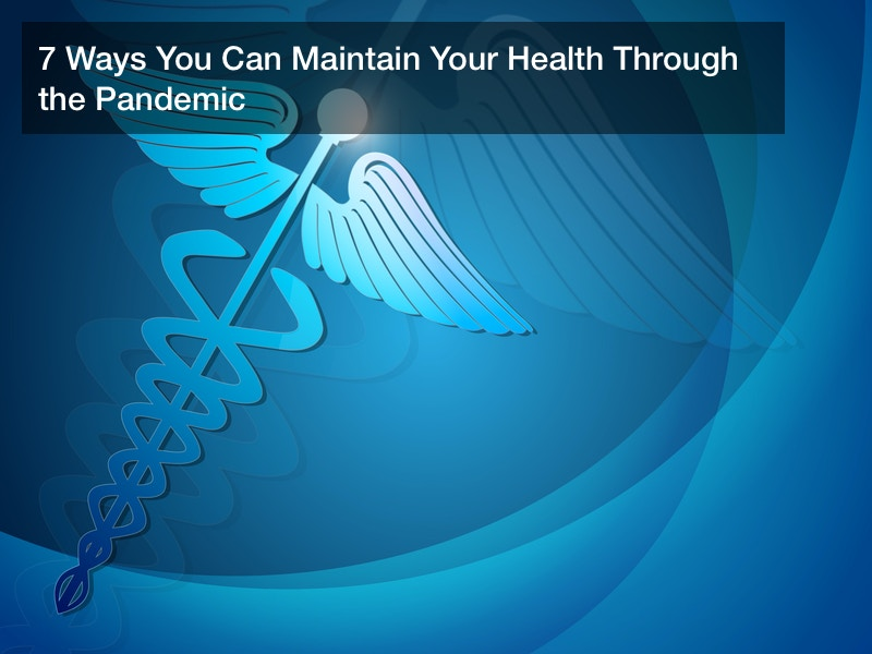 7 Ways You Can Maintain Your Health Through the Pandemic