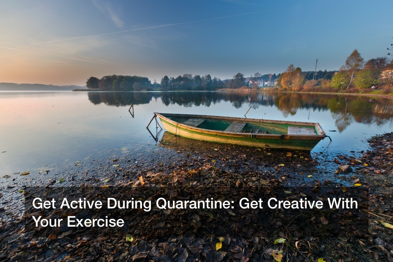 Get Active During Quarantine: Get Creative With Your Exercise