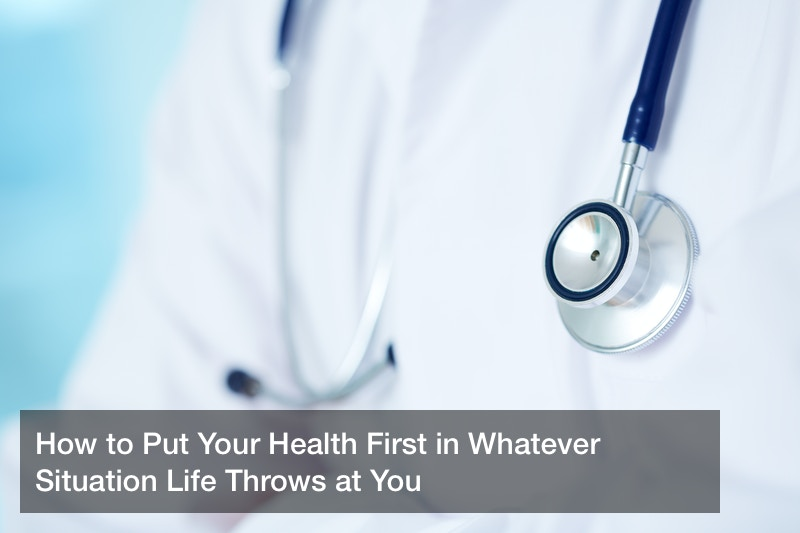 How to Put Your Health First in Whatever Situation Life Throws at You