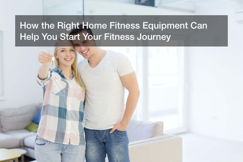 How the Right Home Fitness Equipment Can Help You Start Your Fitness Journey