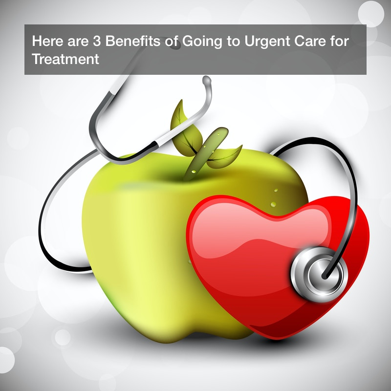 Here are 3 Benefits of Going to Urgent Care for Treatment